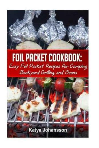 Foil Packet Cookbook: Easy Foil Packet Recipes For Camping Backyard Grilli...