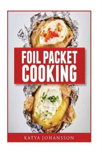 Foil Packet Cooking: Top 50 Foil Packet Recipes For Camping Outdoor Grilli...