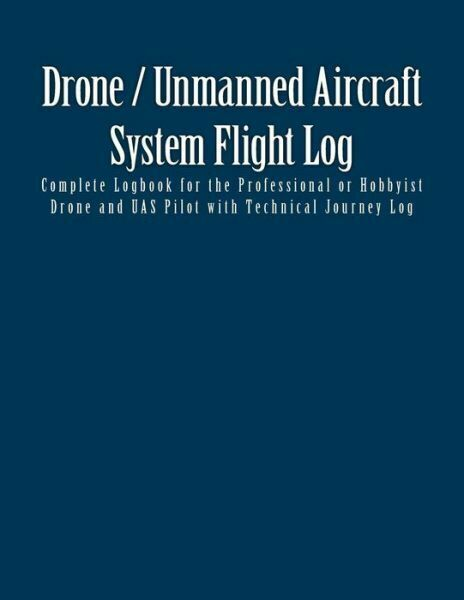 Drone / Unmanned Aircraft System Flight Log : Complete Logbook for the...