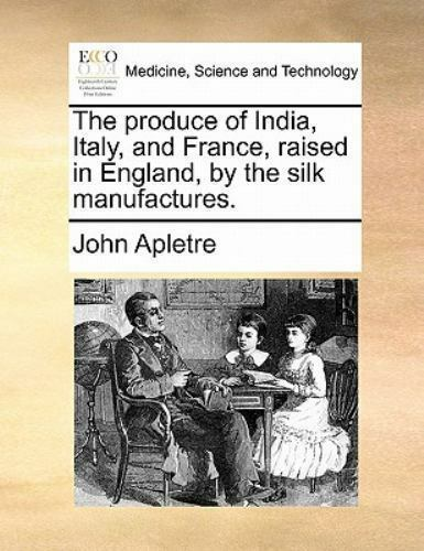 The Produce of India Italy and France Raised in England by the Silk...