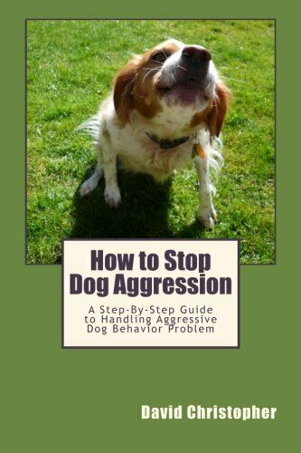 HOW TO STOP DOG AGGRESSION: A STEP BY STEP GUIDE TO By David Christopher **NEW** $26.75