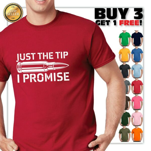 Just The Tip I Promise Funny 2nd Amendment Gun GIFT SARCASTIC RUDE T Shirt $10.68