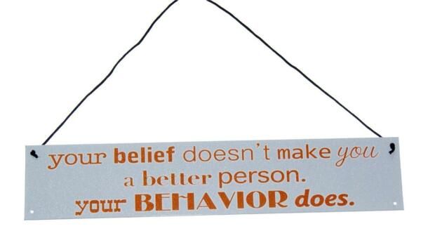 your belief doesn#x27;t make you a better person your BEHAVIOR does 3quot; x 15quot; sign $6.26