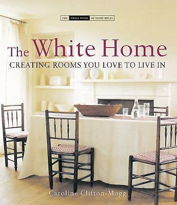 The White Home: Creating Rooms You Love to Live in (The Small Book of Home Ideas