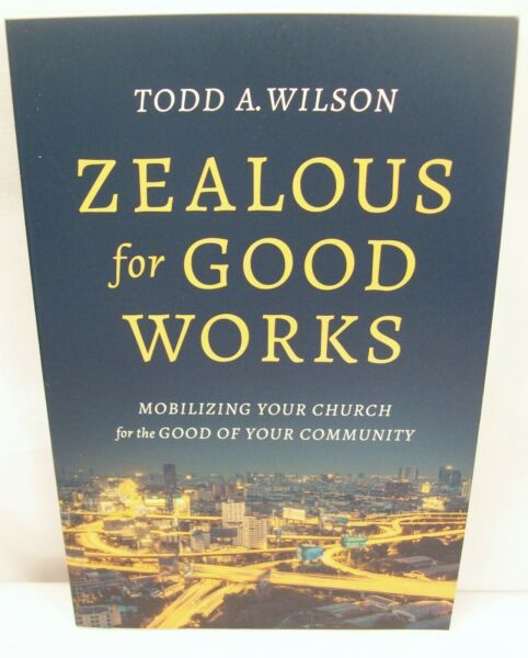 ZEALOUS FOR GOOD WORKS: MOBILIZING YOUR CHURCH FOR THE COMMUNITY TODD A. WILSON
