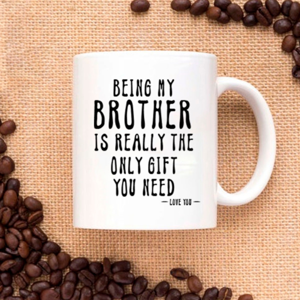 Being My Brother Is Really The Only Gift You Need Love You Funny Sarcastic Mug