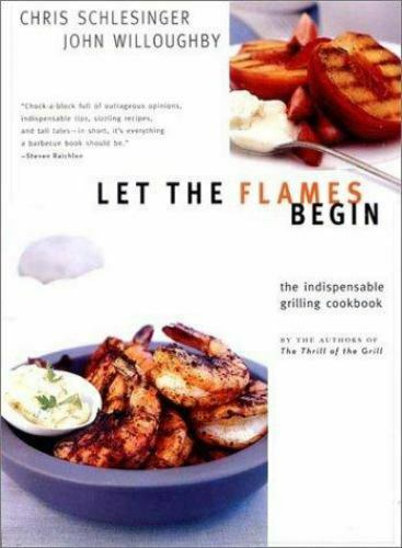 Let the Flames Begin: Tips Techniques and Recipes for Real Live Fire Cooking