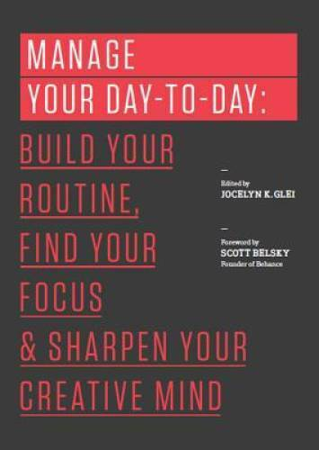 Manage Your Day to Day: Build Your Routine Find Your Focus and Sharpen GOOD