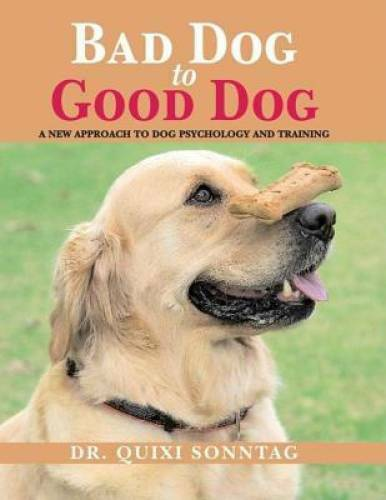 Bad Dog to Good Dog: A New Approach to Dog Psychology and Training VERY GOOD $4.09