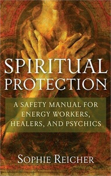 Spiritual Protection: A Safety Manual for Energy Workers Healers and Psychics