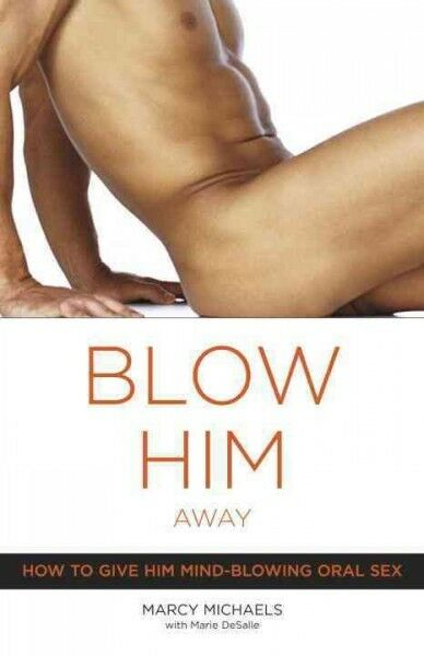 Blow Him Away : How To Give Him Mind-blowing Oral Sex Paperback by Michaels...