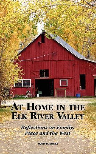 At Home in the Elk River Valley: Reflections on family place and the west B...