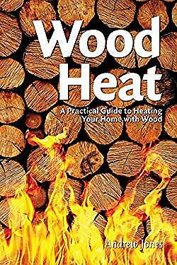 Wood Heat : A Practical Guide to Heating Your Home with Wood Andr $5.12