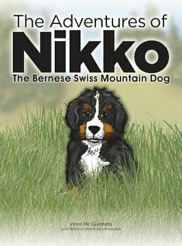 The Adventures of Nikko: The Bernese Swiss Mountain Dog by Vince MC Guinness