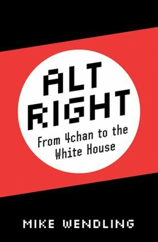 Alt-Right: From 4chan to the White House by Mike Wendling: New
