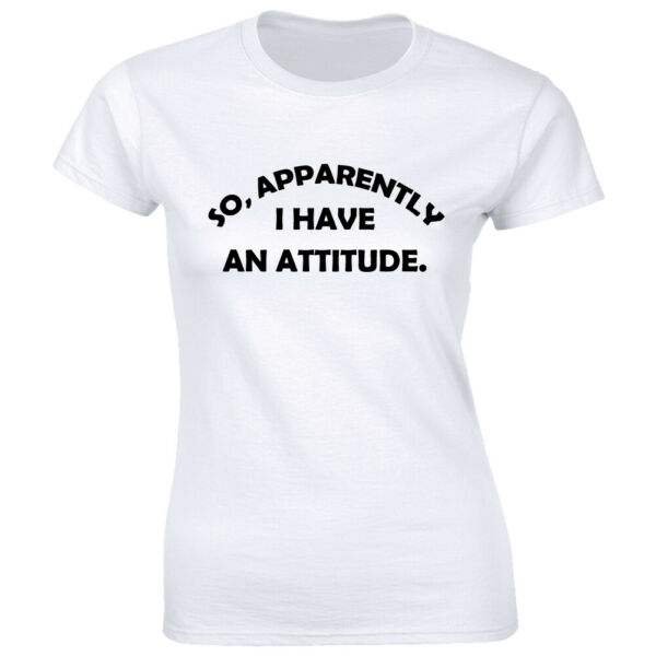 So Apparently I Have An Attitude Women#x27;s T Shirt Funny Sassy Sarcastic Tee