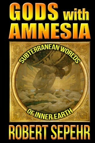 Gods with Amnesia: Subterranean Worlds of Inner Earth by Robert Sepehr: New