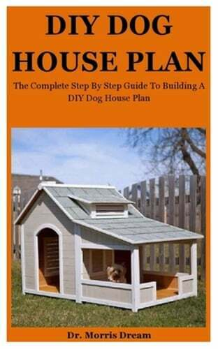 DIY Dog House Plan: The Complete Step By Step Guide To Building A Suitable amp; $5.84
