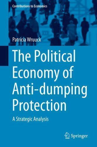 Contributions to Economics Ser.: The Political Economy of Anti-Dumping...