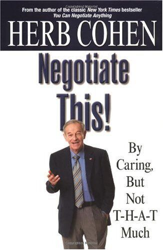 Negotiate This!: By Caring But Not T-H-A-T Much by Herb Cohen