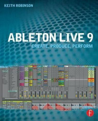 Ableton Live 9 : Create Produce Perform by Keith Robinson (2013 Paperback)
