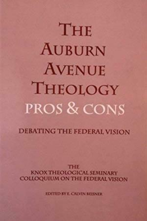 The Auburn Avenue Theology Pros and Cons : Debating the Federal Vision...