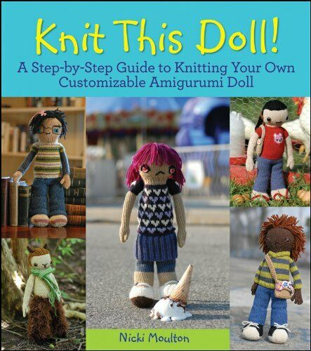 Knit This Doll!: A Step-by-Step Guide to Knitting... by Moulton Nicki Paperback