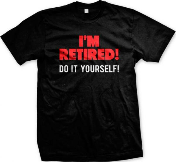 Im Retired Do It Yourself Retirement Humor Joke Funny Gag Gift Mens T-shirt
