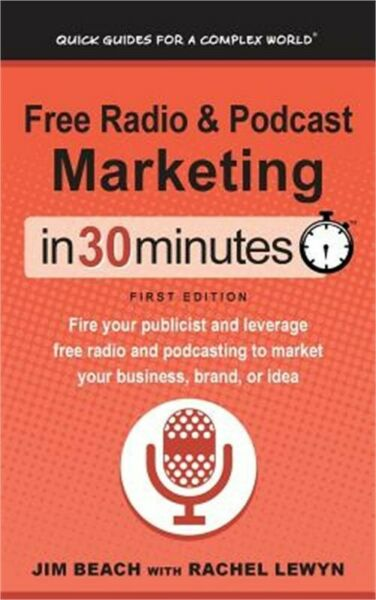 Free Radio & Podcast Marketing in 30 Minutes: Fire Your Publicist and Leverage F