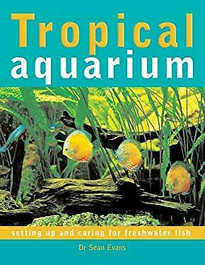 Tropical Aquarium : Setting up and Caring for Freshwater Fish Sean Evans