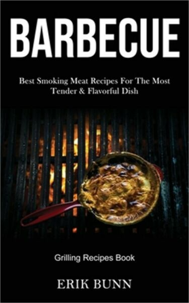 Barbeque: Best Smoking Meat Recipes For The Most Tender amp; Flavorful Dish Grilli