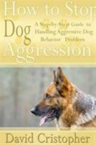 How to Stop Dog Aggression : A Step By Step Guide to Handling Aggressive Dog ... $19.79