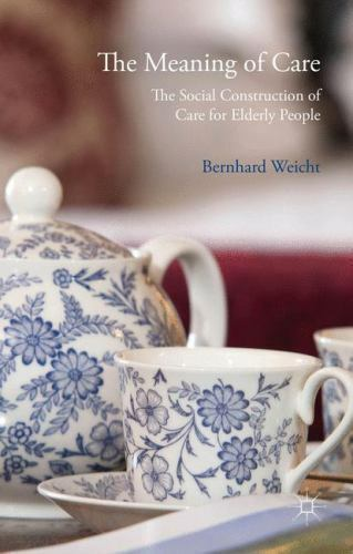 The Meaning Of Care: The Social Construction Of Care For Elderly People: By B...