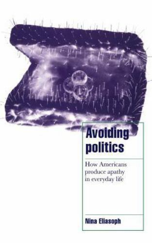Avoiding Politics: How Americans Produce Apathy in Everyday Life: By Eliasoph...