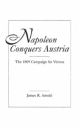 Napoleon Conquers Austria: The 1809 Campaign for Vienna: By James Arnold