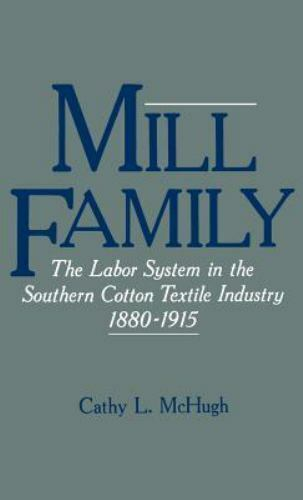 Mill Family: The Labor System in the Southern Cotton Textile Industry 1880-1...