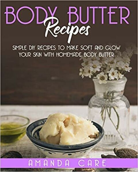 BODY BUTTER RECIPES: Simple DIY Recipes To Make Soft And Glow Your Skin With ... $20.59