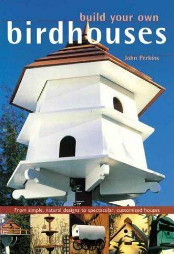 Build Your Own Birdhouses and Feeders: From Simple Natural Designs to Spectacul