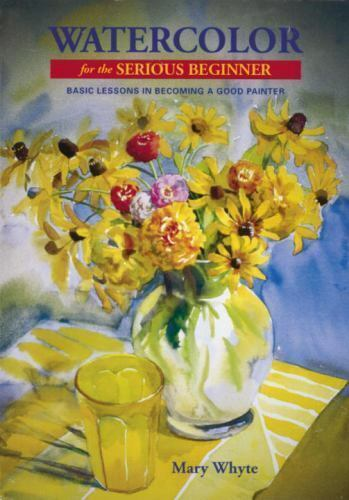 Watercolor for the Serious Beginner: Basic Lessons in Becoming a Good Painter
