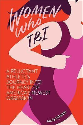 Women Who Tri : A Reluctant Athlete's Journey into the Heart of America's New...