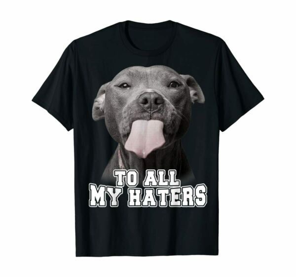 Pitbull Dog To All My Haters Shirt Pitbull Dog Lover Funny Gift T Shirt S 5XL $16.00
