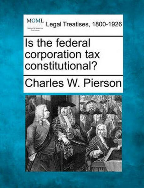 Is the Federal Corporation Tax Constitut by Charles W. Pierson English Paperba