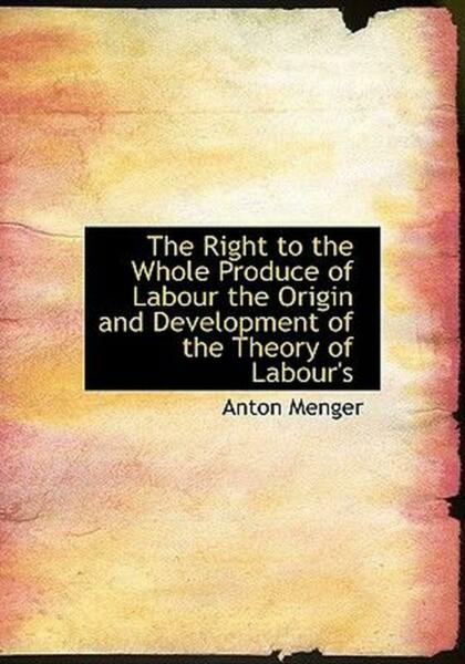 Right to the Whole Produce of Labour the Origin and Developm by Anton Menger En