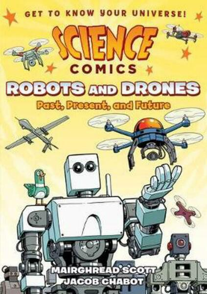 Science Comics: Robots and Drones: Past, Present, and Future by Mairghread Scott