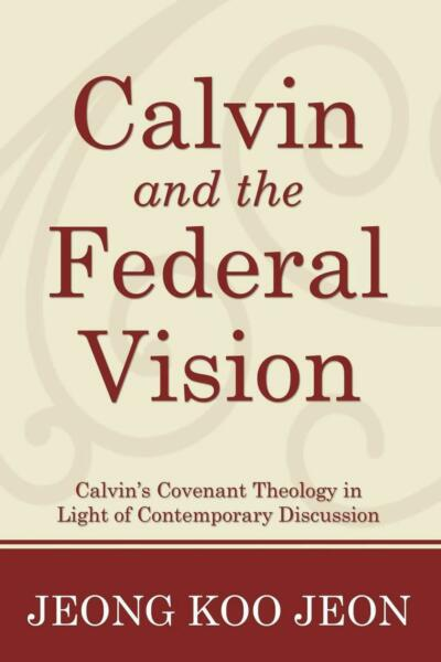 Calvin and the Federal Vision: Calvin#x27;s Covenant Theology in Light of Contempora