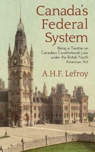 Canada#x27;s Federal System: Being a Treatise on Canadian Constitutional Law 1913