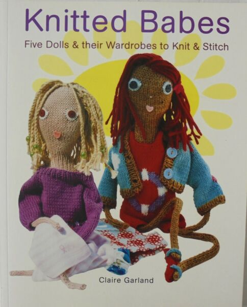 Knitted Babes 5 Dolls & Wardrobes To Knit & Stitch Claire Garland Knitting Book
