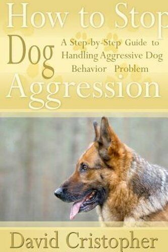 How to Stop Dog Aggression: A Step By Step Guide to Handling Aggressive Dog: New $10.62