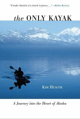 The Only Kayak : A Journey into the Heart of Alaska by Kim Heacox