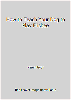 How to Teach Your Dog to Play Frisbee by Karen Pryor $67.58
